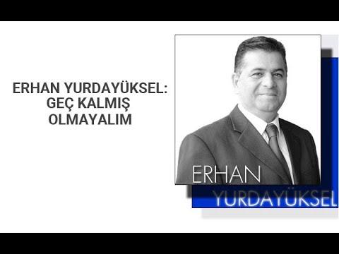 Erhan Yurdayüksel: Geç kalmış olmayalım!..